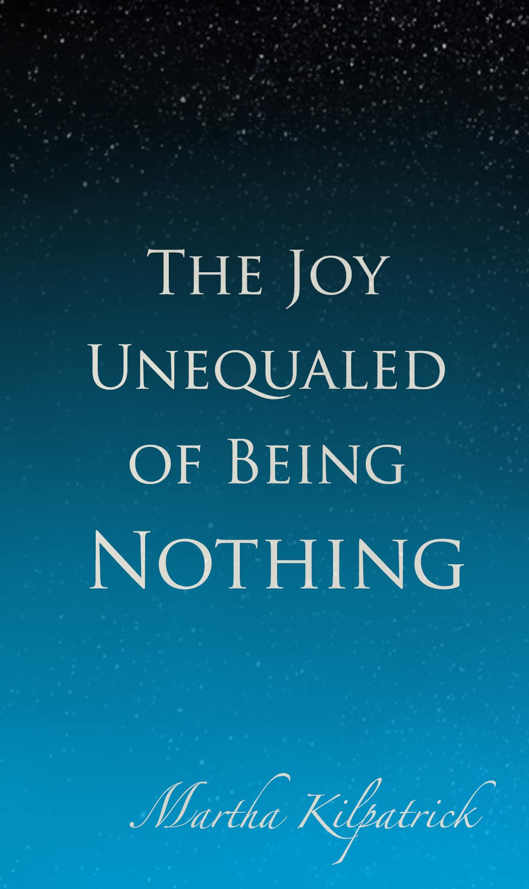 Joy Unequaled of Being Nothing Martha Kilpatrick